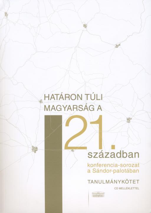 Határon túli magyarság a 21. században. Konferenciasorozat a Sándor-palotában 2006–2008. Tanulmánykötet