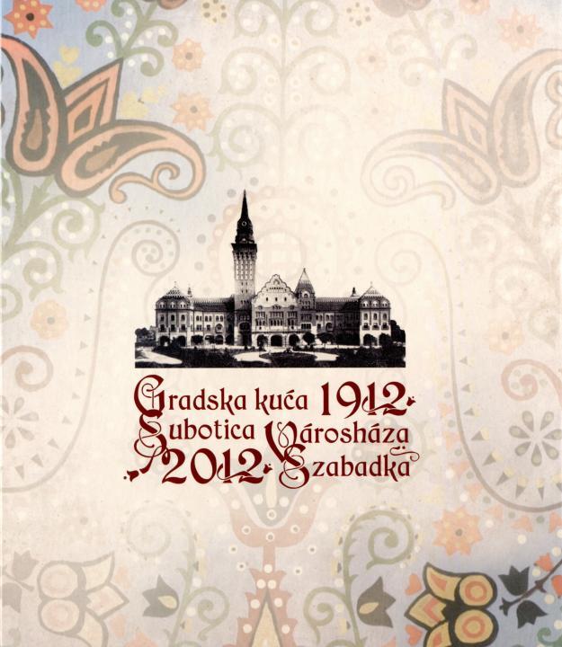 Gradska kuća Subotica. Városháza Szabadka. 1912–2012
